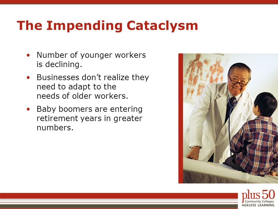 The Impending Cataclysm Number of younger workers is declining. Businesses don't realize they need to adapt to the needs of older workers. Baby boomer