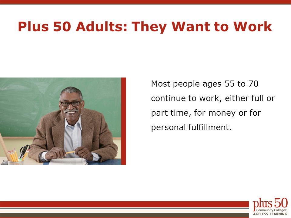 Most people ages 55 to 70 continue to work, either full or part time, for money or for personal fulfillment. Plus 50 Adults: They Want to Work