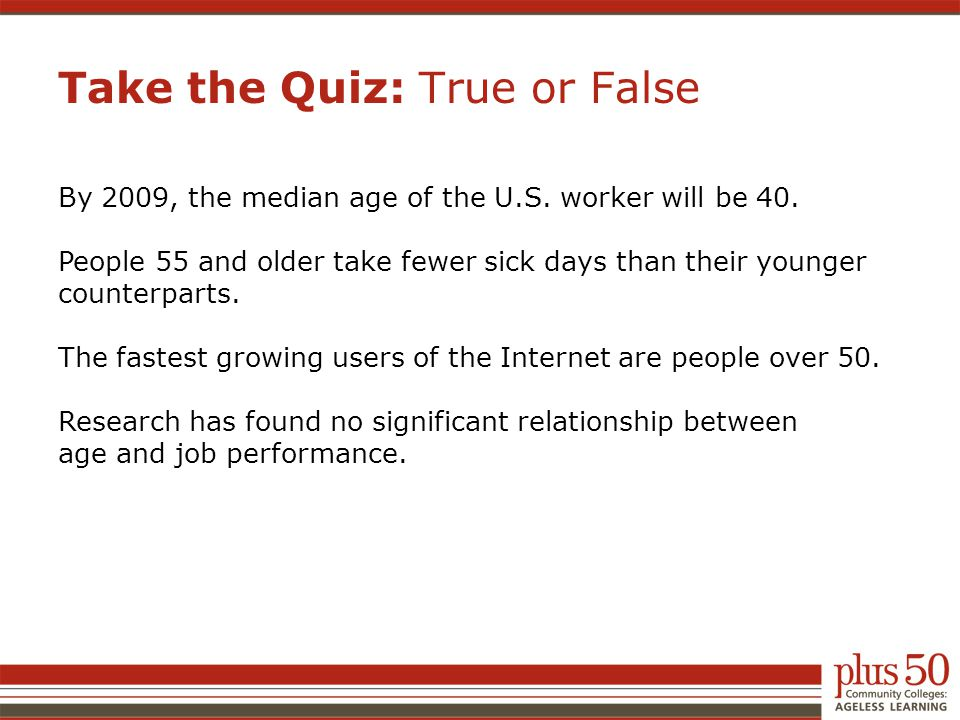 Take the Quiz: True or False By 2009, the median age of the U.S. worker will be 40. People 55 and older take fewer sick days than their younger counte