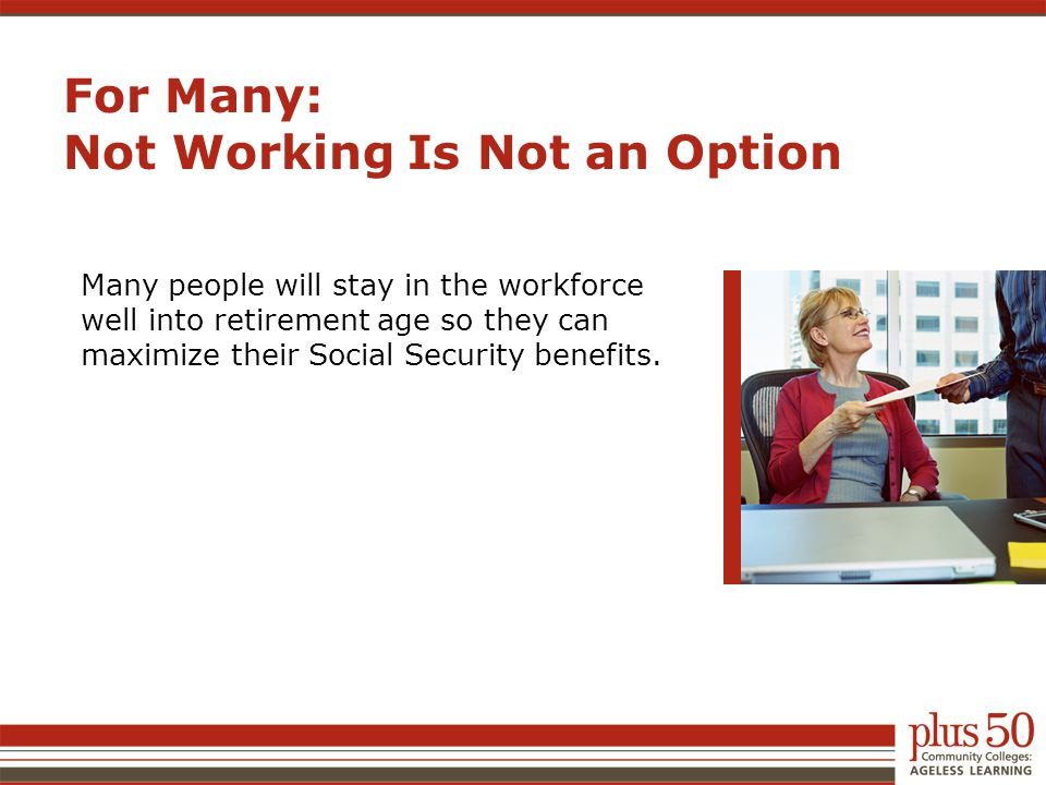 For Many: Not Working Is Not an Option Many people will stay in the workforce well into retirement age so they can maximize their Social Security bene