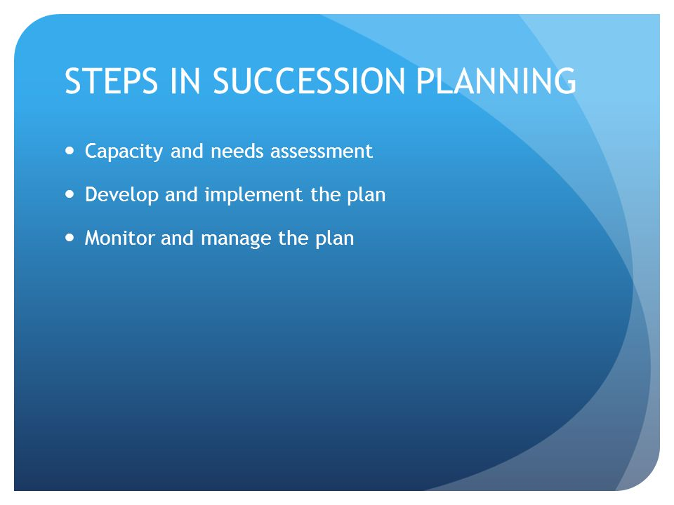 STEPS IN SUCCESSION PLANNING Capacity and needs assessment Develop and implement the plan Monitor and manage the plan