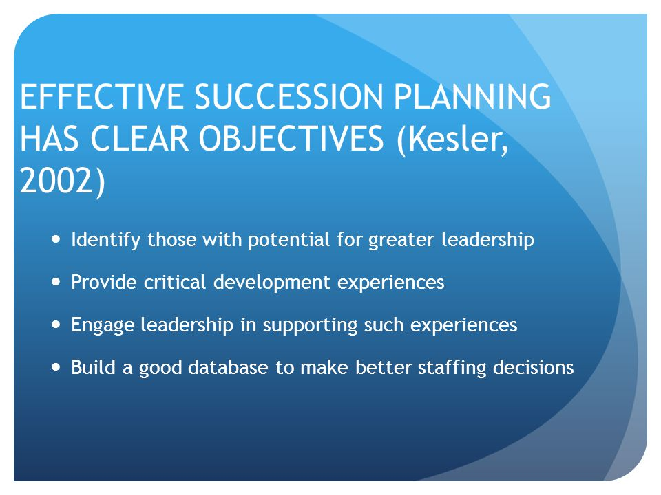 EFFECTIVE SUCCESSION PLANNING HAS CLEAR OBJECTIVES (Kesler, 2002) Identify those with potential for greater leadership Provide critical development experiences Engage leadership in supporting such experiences Build a good database to make better staffing decisions