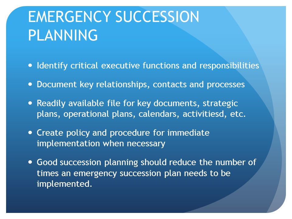 EMERGENCY SUCCESSION PLANNING Identify critical executive functions and responsibilities Document key relationships, contacts and processes Readily av