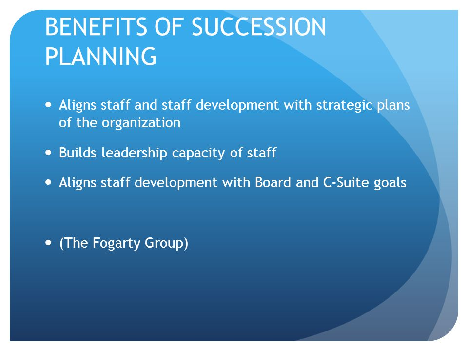 BENEFITS OF SUCCESSION PLANNING Aligns staff and staff development with strategic plans of the organization Builds leadership capacity of staff Aligns staff development with Board and C-Suite goals (The Fogarty Group)