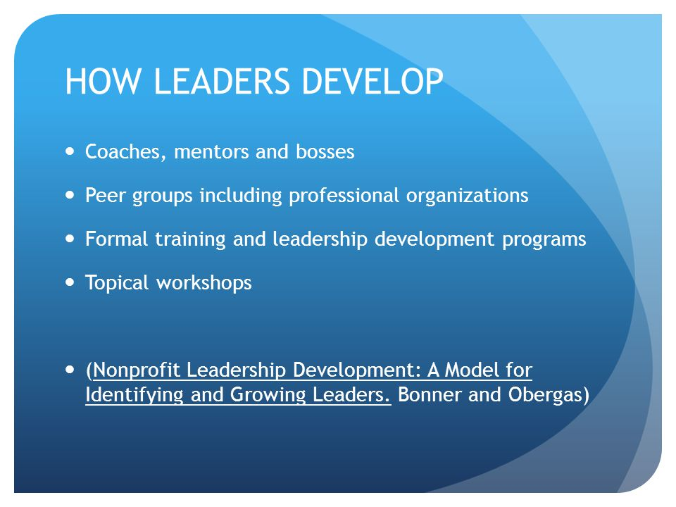 HOW LEADERS DEVELOP Coaches, mentors and bosses Peer groups including professional organizations Formal training and leadership development programs T