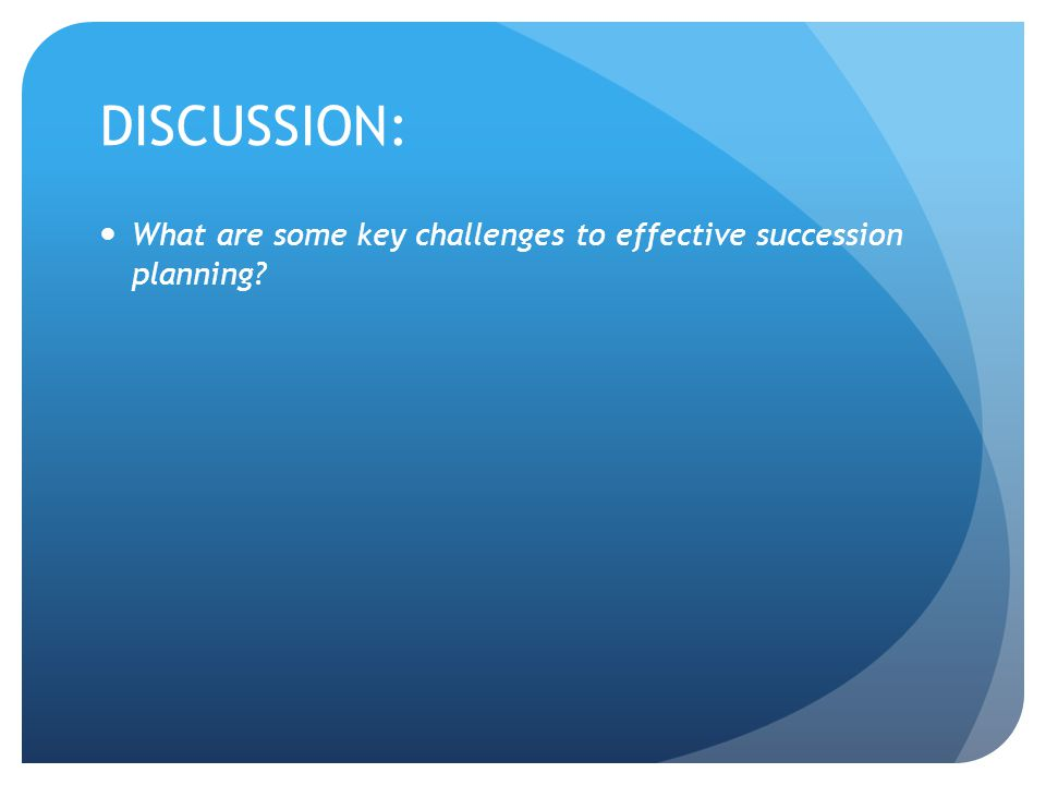 DISCUSSION: What are some key challenges to effective succession planning