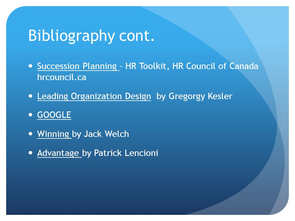 Bibliography cont. Succession Planning – HR Toolkit, HR Council of Canada hrcouncil.ca Leading Organization Design by Gregorgy Kesler GOOGLE Winning b