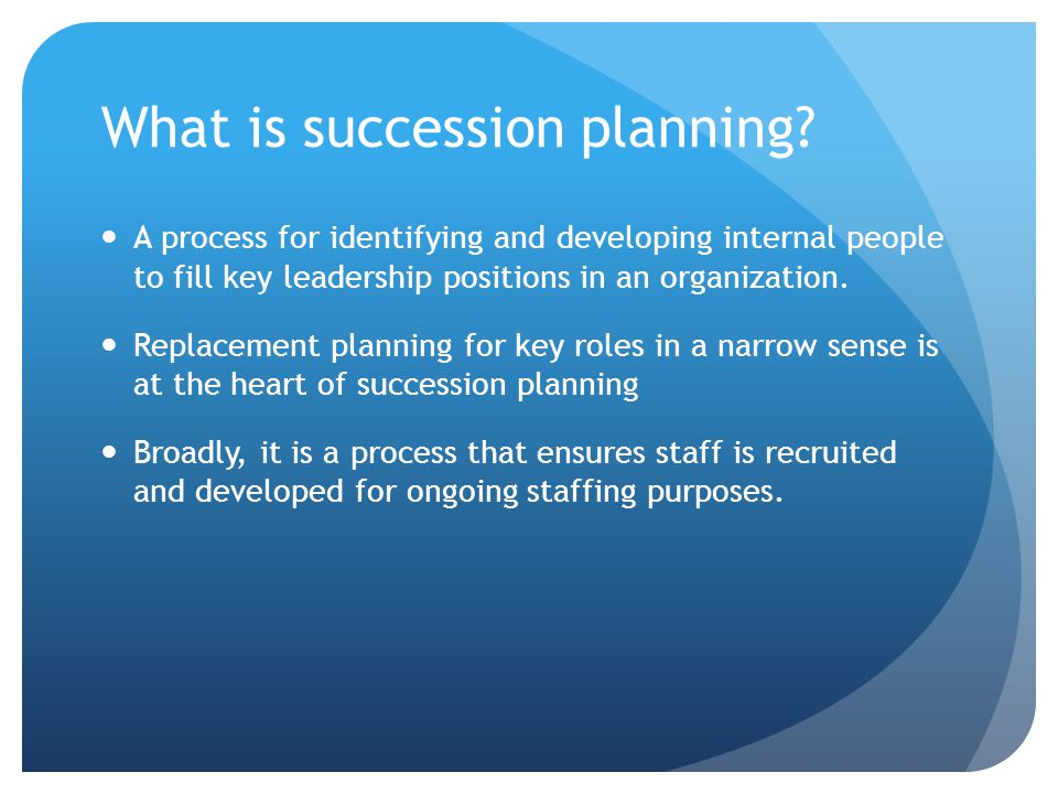 What is succession planning? A process for identifying and developing internal people to fill key leadership positions in an organization. Replacement