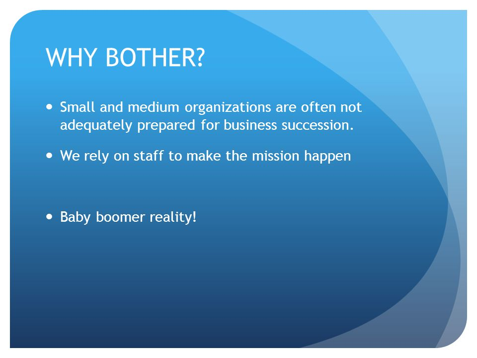 WHY BOTHER? Small and medium organizations are often not adequately prepared for business succession. We rely on staff to make the mission happen Baby