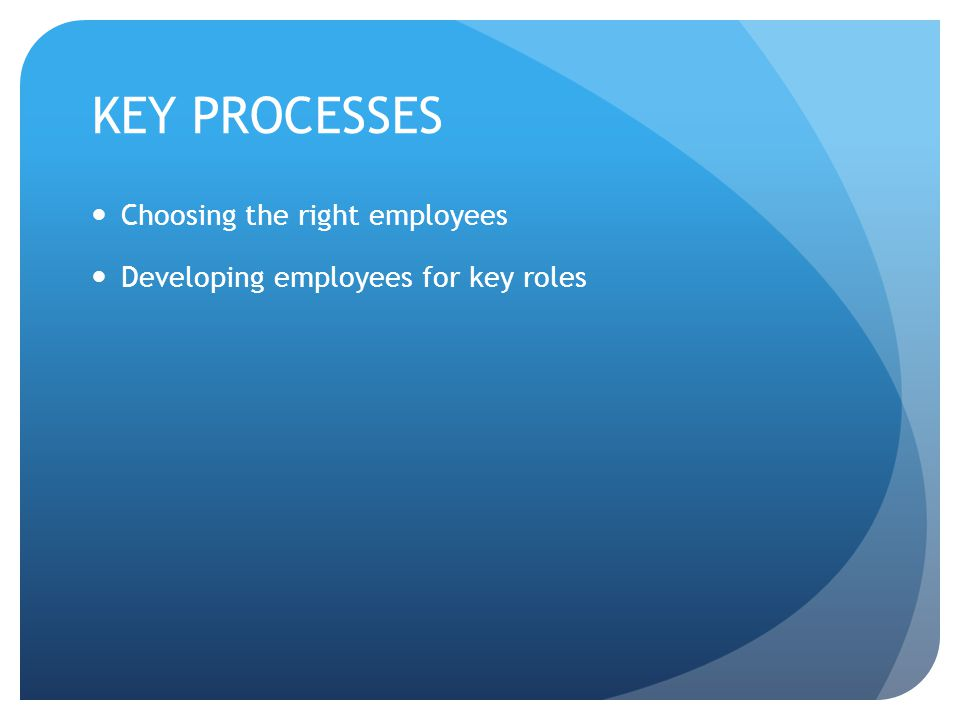 KEY PROCESSES Choosing the right employees Developing employees for key roles