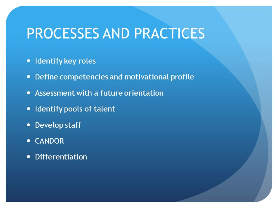 PROCESSES AND PRACTICES Identify key roles Define competencies and motivational profile Assessment with a future orientation Identify pools of talent