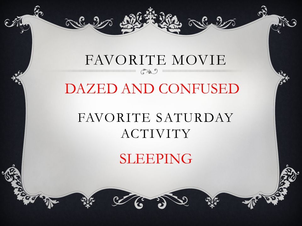 FAVORITE MOVIE FAVORITE SATURDAY ACTIVITY DAZED AND CONFUSED SLEEPING