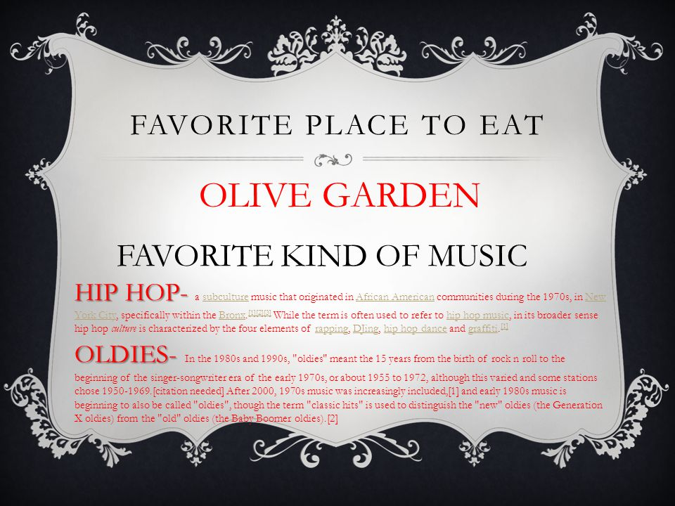 FAVORITE PLACE TO EAT FAVORITE KIND OF MUSIC OLIVE GARDEN HIP HOP- HIP HOP- a subculture music that originated in African American communities during the 1970s, in New York City, specifically within the Bronx.