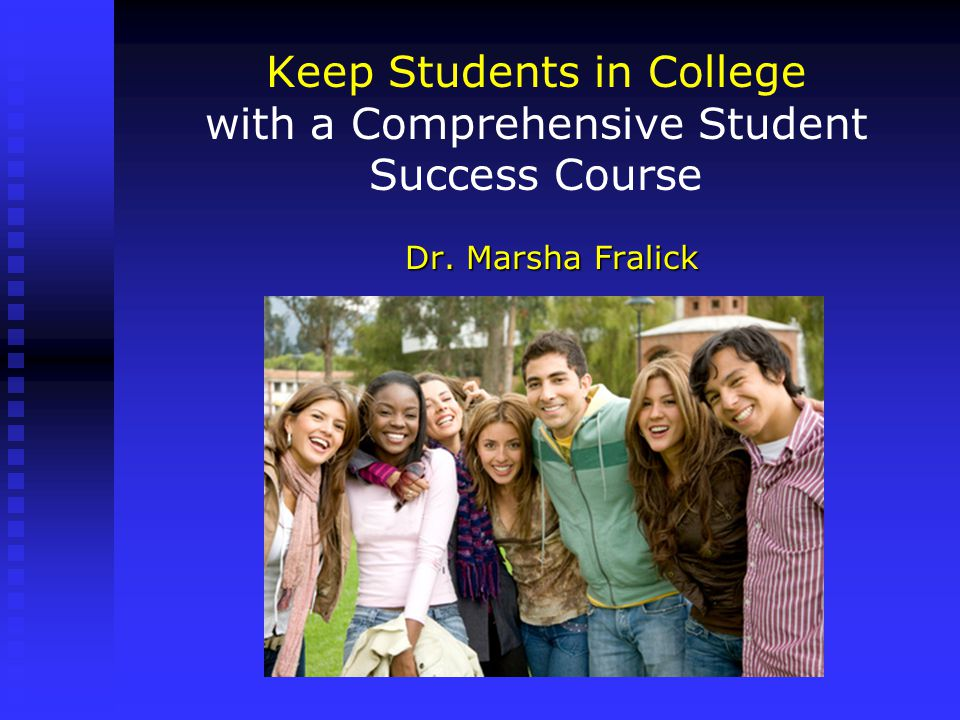 Keep Students in College with a Comprehensive Student Success Course Dr. Marsha Fralick