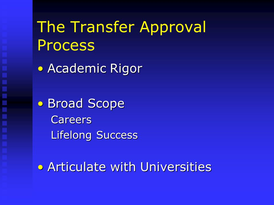 The Transfer Approval Process Academic RigorAcademic Rigor Broad ScopeBroad ScopeCareers Lifelong Success Articulate with UniversitiesArticulate with Universities