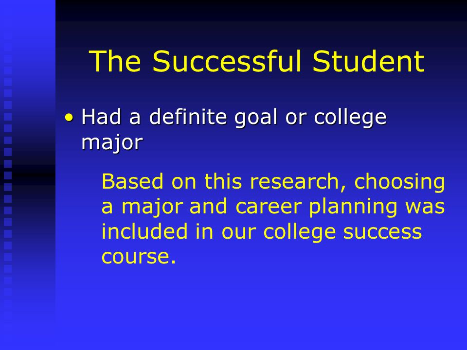 The Successful Student Had a definite goal or college majorHad a definite goal or college major Based on this research, choosing a major and career planning was included in our college success course.