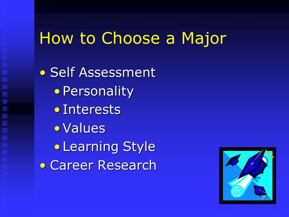 How to Choose a Major Self AssessmentSelf Assessment PersonalityPersonality InterestsInterests ValuesValues Learning StyleLearning Style Career ResearchCareer Research