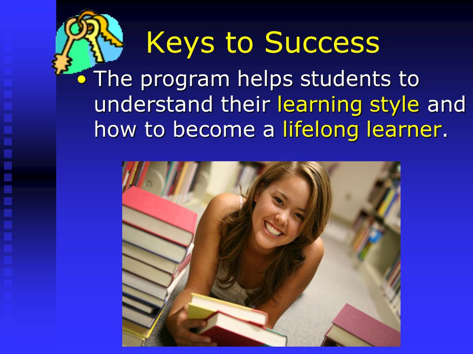 Keys to Success The program helps students to understand their learning style and how to become a lifelong learner.The program helps students to understand their learning style and how to become a lifelong learner.