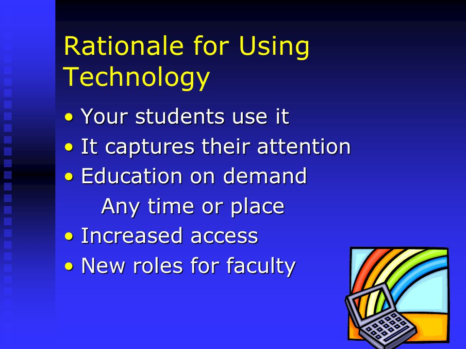 Rationale for Using Technology Your students use itYour students use it It captures their attentionIt captures their attention Education on demandEducation on demand Any time or place Any time or place Increased accessIncreased access New roles for facultyNew roles for faculty