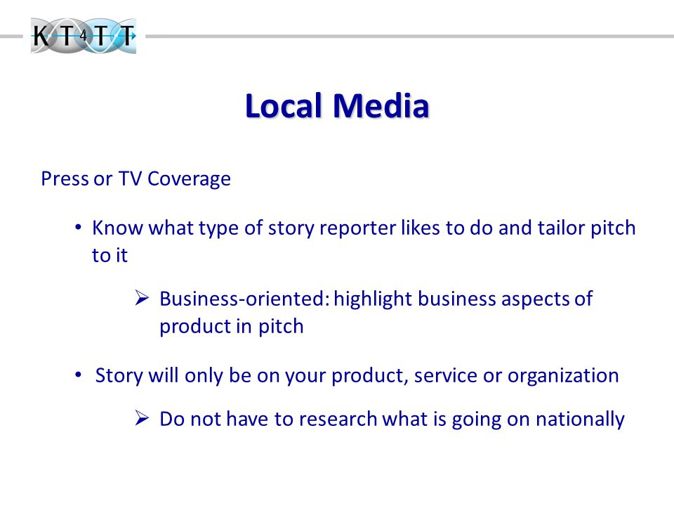Local Media Press or TV Coverage Know what type of story reporter likes to do and tailor pitch to it  Business-oriented: highlight business aspects of product in pitch Story will only be on your product, service or organization  Do not have to research what is going on nationally