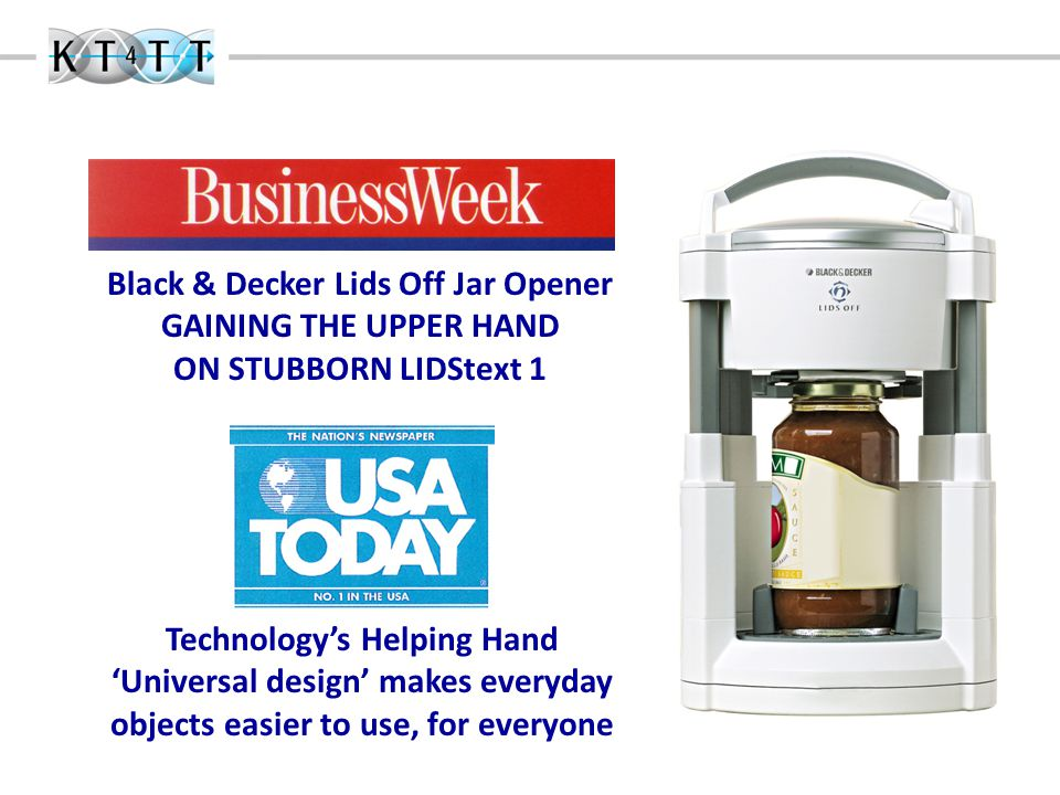 Black & Decker Lids Off Jar Opener GAINING THE UPPER HAND ON STUBBORN LIDStext 1 Technology's Helping Hand 'Universal design' makes everyday objects easier to use, for everyone