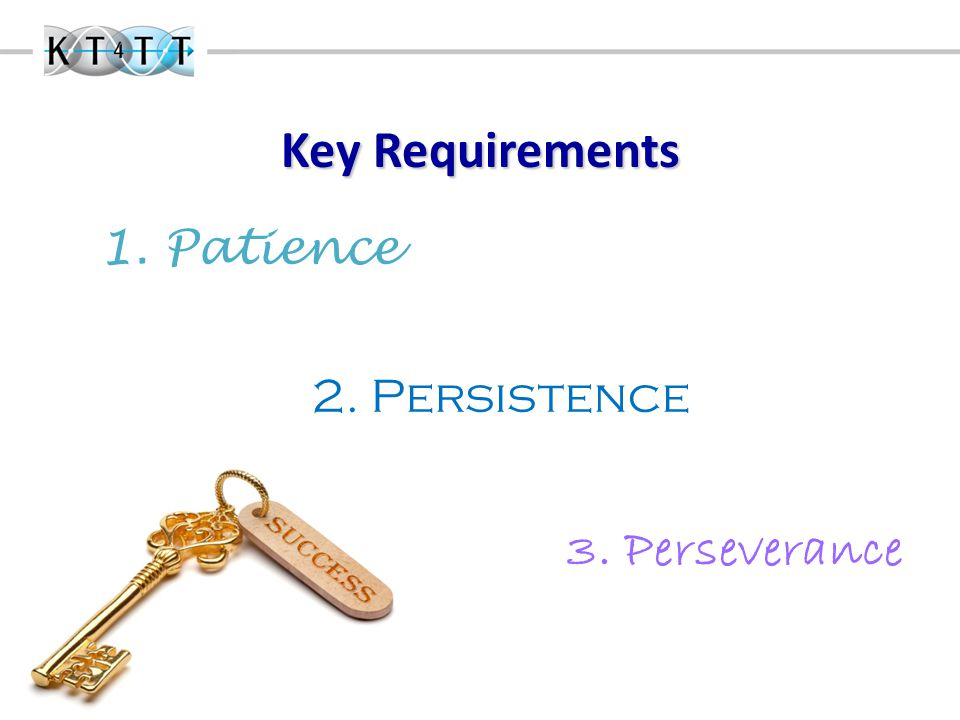 Key Requirements 1. Patience 2. Persistence 3. Perseverance