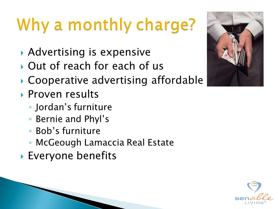  Advertising is expensive  Out of reach for each of us  Cooperative advertising affordable  Proven results ◦ Jordan's furniture ◦ Bernie and Phyl's ◦ Bob's furniture ◦ McGeough Lamaccia Real Estate  Everyone benefits