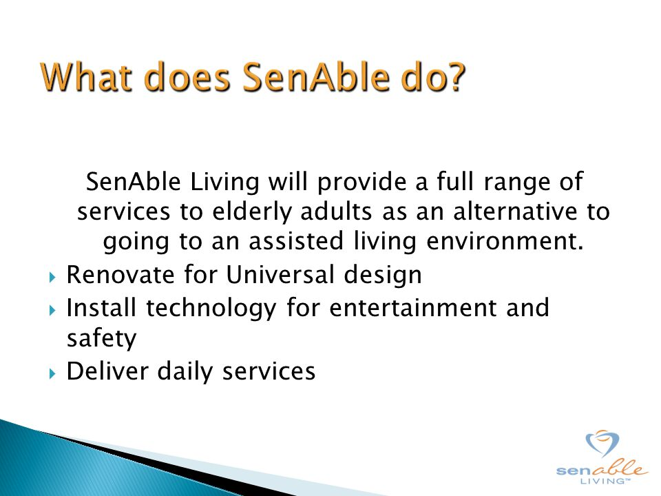 SenAble Living will provide a full range of services to elderly adults as an alternative to going to an assisted living environment.