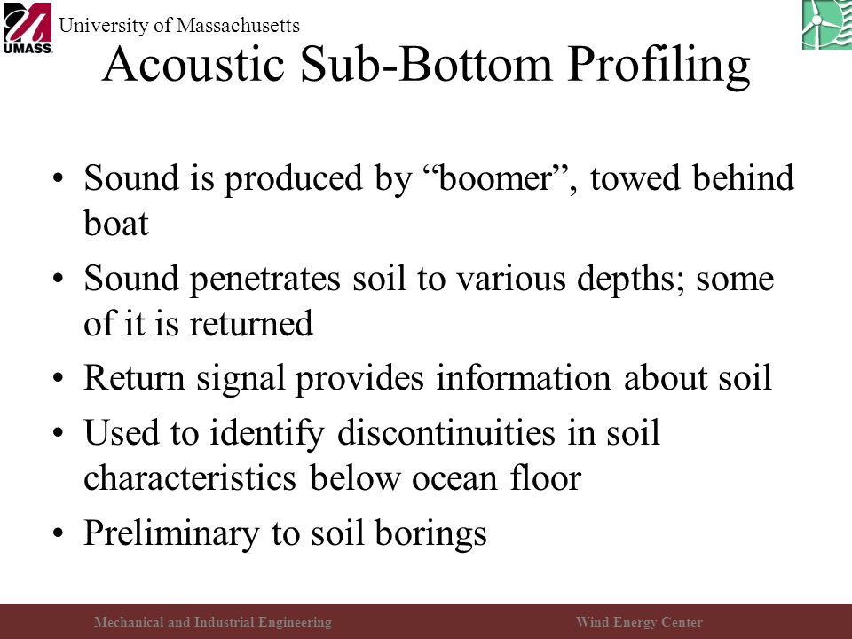 Mechanical and Industrial EngineeringWind Energy Center University of Massachusetts Acoustic Sub-Bottom Profiling Sound is produced by boomer , towed behind boat Sound penetrates soil to various depths; some of it is returned Return signal provides information about soil Used to identify discontinuities in soil characteristics below ocean floor Preliminary to soil borings