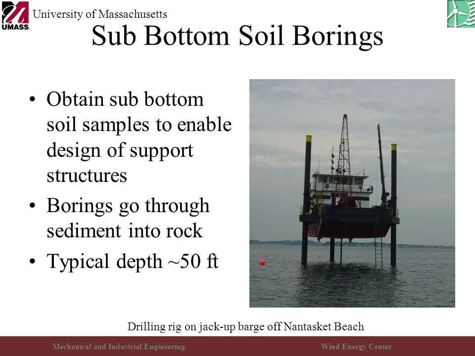Mechanical and Industrial EngineeringWind Energy Center University of Massachusetts Sub Bottom Soil Borings Obtain sub bottom soil samples to enable design of support structures Borings go through sediment into rock Typical depth ~50 ft Drilling rig on jack-up barge off Nantasket Beach
