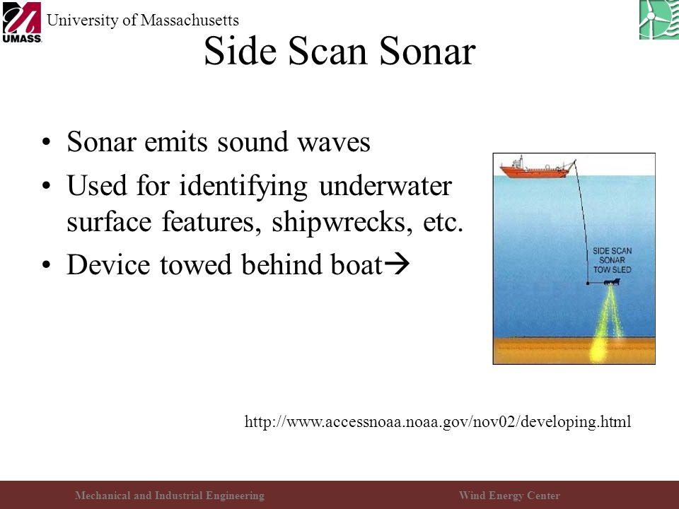 Mechanical and Industrial EngineeringWind Energy Center University of Massachusetts Side Scan Sonar Sonar emits sound waves Used for identifying underwater surface features, shipwrecks, etc.