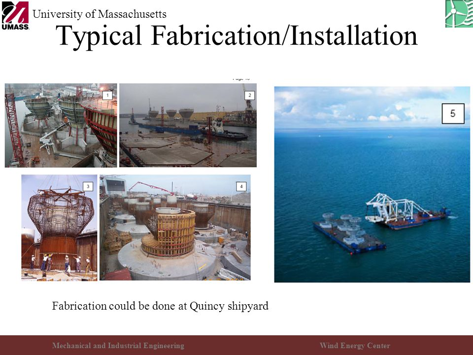 Mechanical and Industrial EngineeringWind Energy Center University of Massachusetts Typical Fabrication/Installation Fabrication could be done at Quincy shipyard