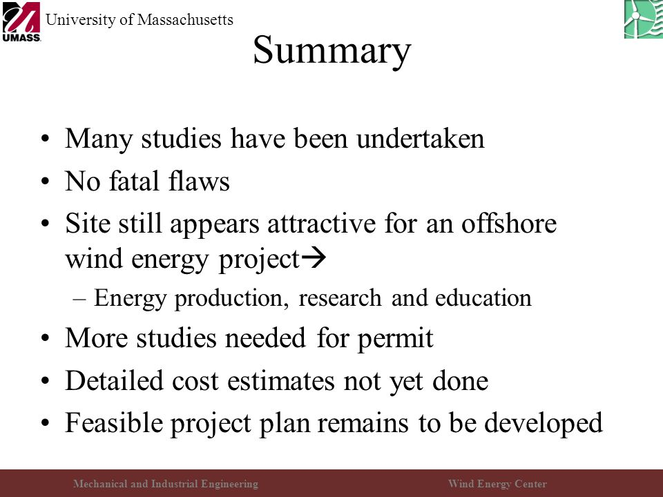 Mechanical and Industrial EngineeringWind Energy Center University of Massachusetts Summary Many studies have been undertaken No fatal flaws Site stil