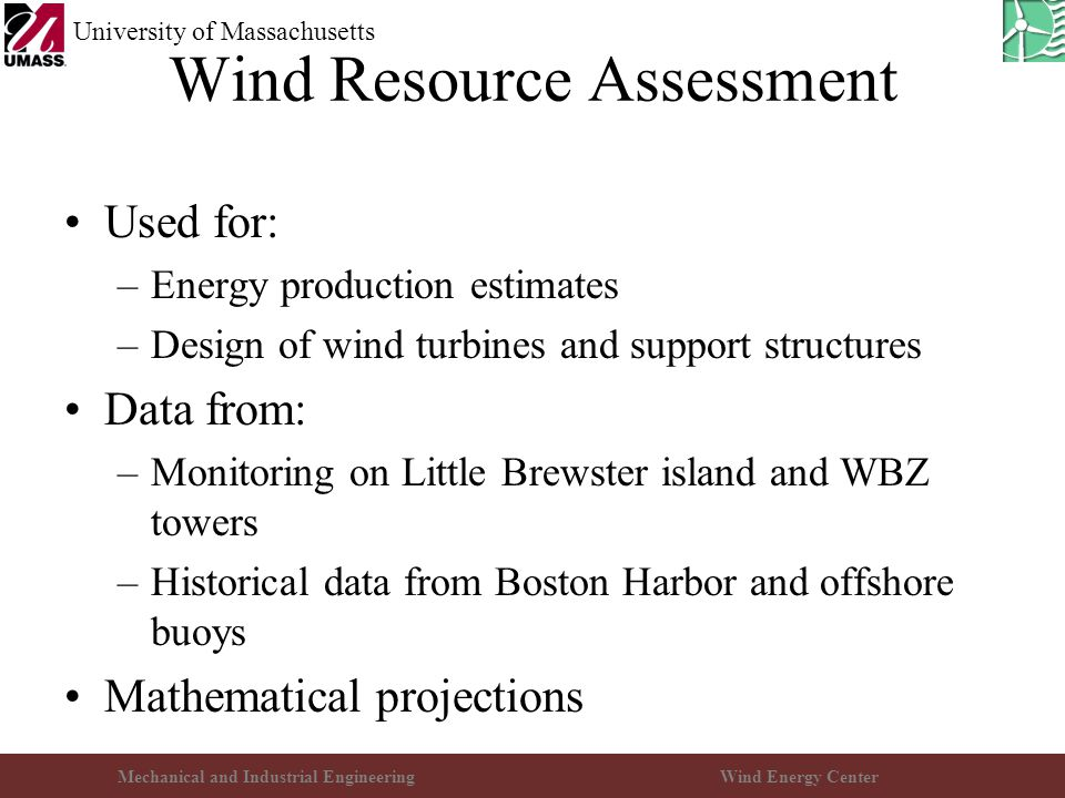 Mechanical and Industrial EngineeringWind Energy Center University of Massachusetts Wind Resource Assessment Used for: –Energy production estimates –D