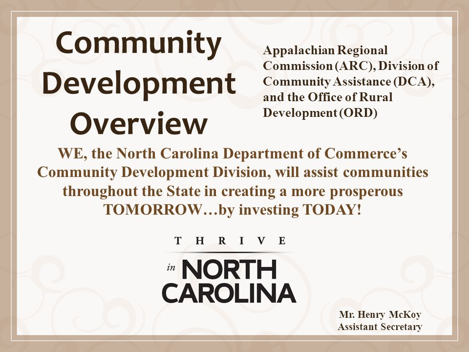 Community Development Overview WE, the North Carolina Department of Commerce's Community Development Division, will assist communities throughout the State in creating a more prosperous TOMORROW…by investing TODAY.