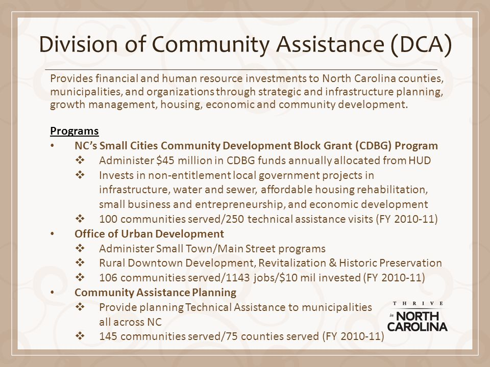 Division of Community Assistance (DCA) Provides financial and human resource investments to North Carolina counties, municipalities, and organizations through strategic and infrastructure planning, growth management, housing, economic and community development.