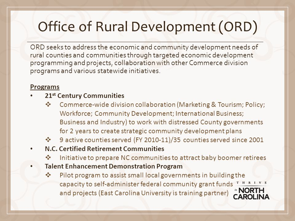 Office of Rural Development (ORD) ORD seeks to address the economic and community development needs of rural counties and communities through targeted economic development programming and projects, collaboration with other Commerce division programs and various statewide initiatives.