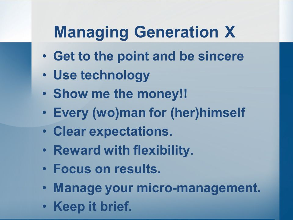 Managing Generation X Get to the point and be sincere Use technology Show me the money!.
