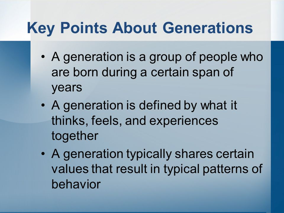 Key Points About Generations A generation is a group of people who are born during a certain span of years A generation is defined by what it thinks, feels, and experiences together A generation typically shares certain values that result in typical patterns of behavior
