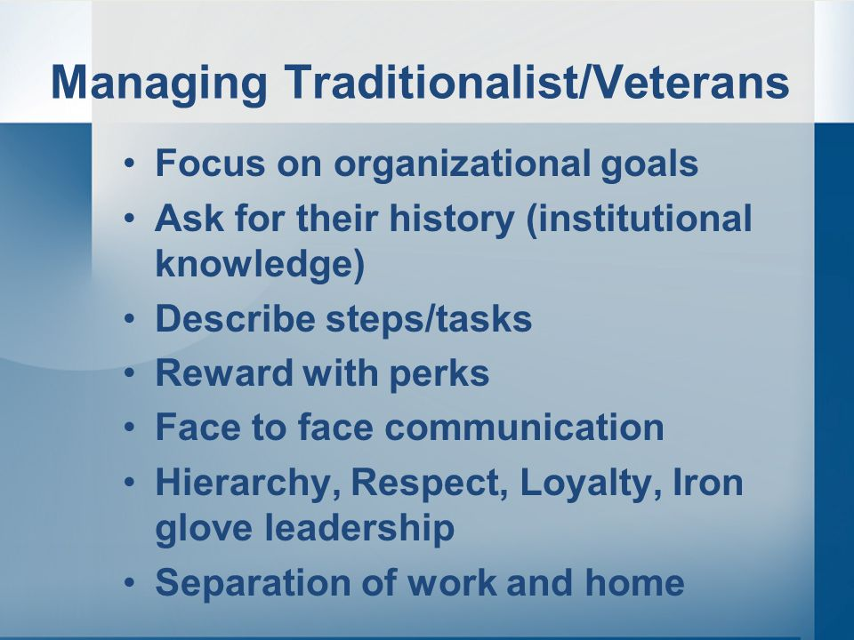 Managing Traditionalist/Veterans Focus on organizational goals Ask for their history (institutional knowledge) Describe steps/tasks Reward with perks Face to face communication Hierarchy, Respect, Loyalty, Iron glove leadership Separation of work and home