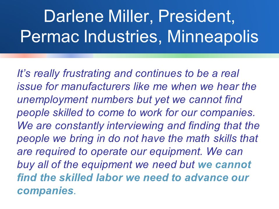 Darlene Miller, President, Permac Industries, Minneapolis It's really frustrating and continues to be a real issue for manufacturers like me when we hear the unemployment numbers but yet we cannot find people skilled to come to work for our companies.