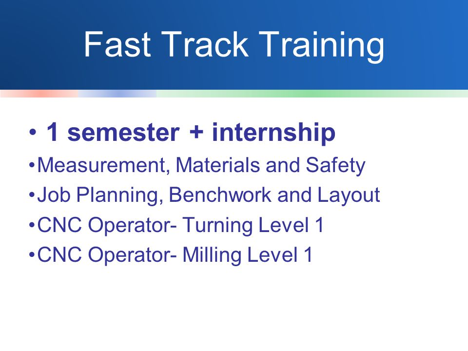 Fast Track Training 1 semester + internship Measurement, Materials and Safety Job Planning, Benchwork and Layout CNC Operator- Turning Level 1 CNC Operator- Milling Level 1