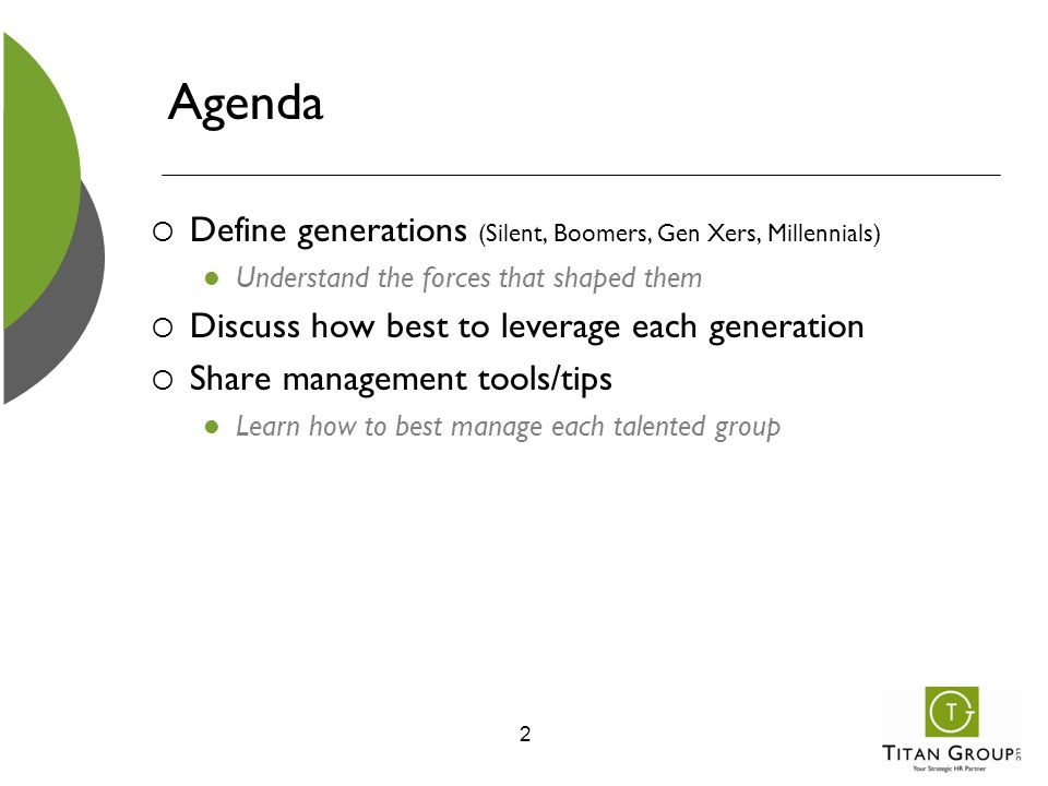Agenda  Define generations (Silent, Boomers, Gen Xers, Millennials) Understand the forces that shaped them  Discuss how best to leverage each genera