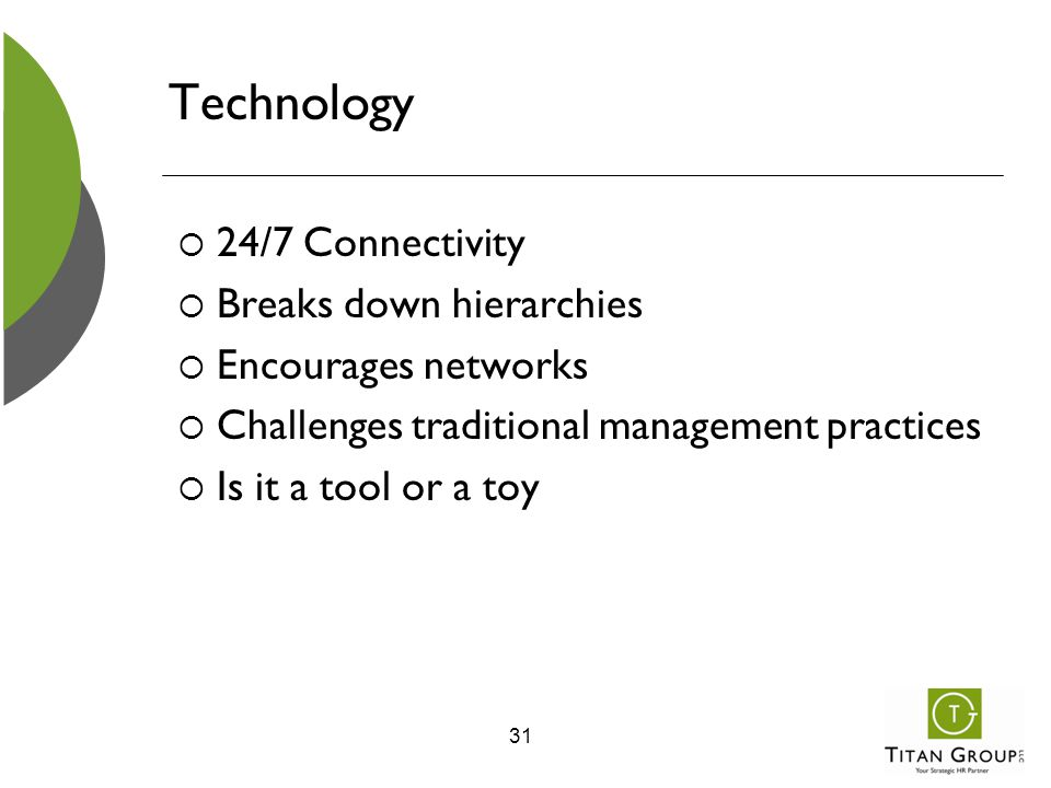 Technology  24/7 Connectivity  Breaks down hierarchies  Encourages networks  Challenges traditional management practices  Is it a tool or a toy 3