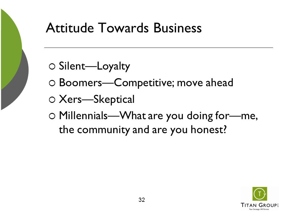 Attitude Towards Business  Silent—Loyalty  Boomers—Competitive; move ahead  Xers—Skeptical  Millennials—What are you doing for—me, the community a