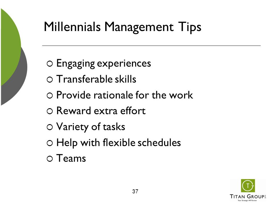 Millennials Management Tips  Engaging experiences  Transferable skills  Provide rationale for the work  Reward extra effort  Variety of tasks  H
