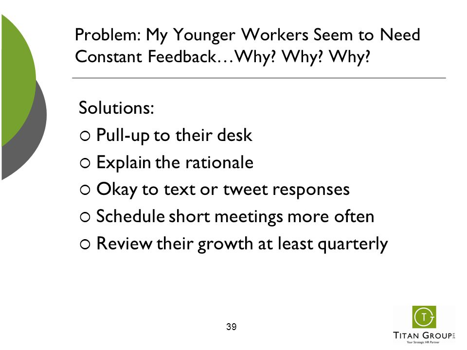 Problem: My Younger Workers Seem to Need Constant Feedback…Why? Why? Why? Solutions:  Pull-up to their desk  Explain the rationale  Okay to text or