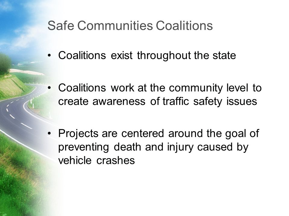 Safe Communities Coalitions Coalitions exist throughout the state Coalitions work at the community level to create awareness of traffic safety issues Projects are centered around the goal of preventing death and injury caused by vehicle crashes