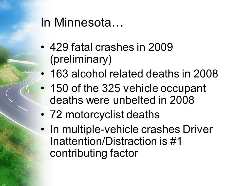 In Minnesota… 429 fatal crashes in 2009 (preliminary) 163 alcohol related deaths in 2008 150 of the 325 vehicle occupant deaths were unbelted in 2008 72 motorcyclist deaths In multiple-vehicle crashes Driver Inattention/Distraction is #1 contributing factor