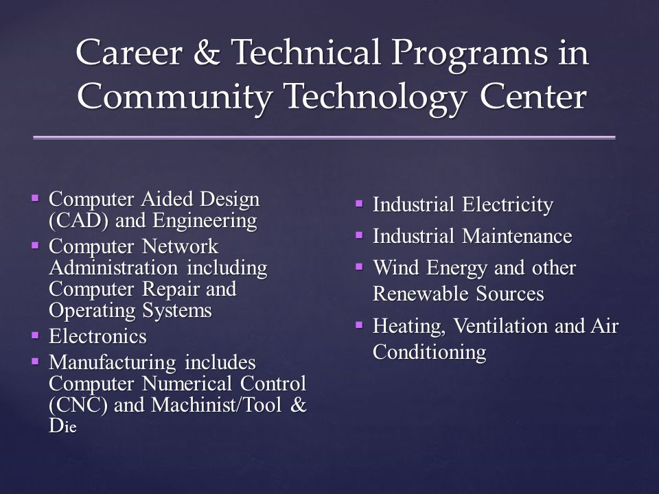 Career & Technical Programs in Community Technology Center  Computer Aided Design (CAD) and Engineering  Computer Network Administration including Computer Repair and Operating Systems  Electronics  Manufacturing includes Computer Numerical Control (CNC) and Machinist/Tool & D ie  Industrial Electricity  Industrial Maintenance  Wind Energy and other Renewable Sources  Heating, Ventilation and Air Conditioning